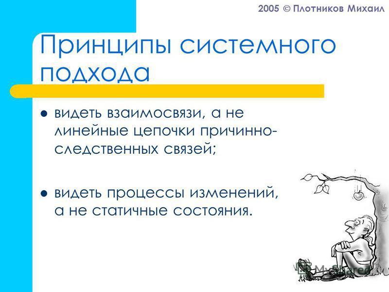 2005 Плотников Михаил Принципы системного подхода видеть взаимосвязи, а не линейные цепочки причинно- следственных связей; видеть процессы изменений, а не статичные состояния.