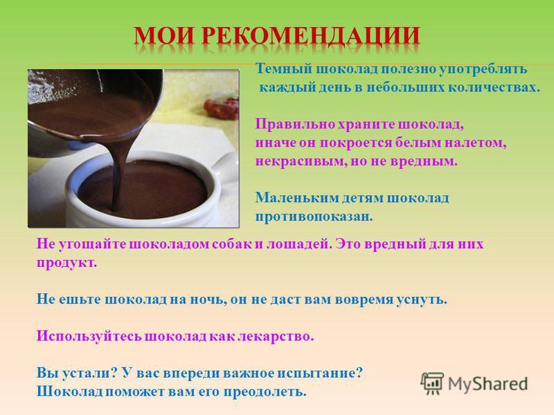 Темный шоколад полезно употреблять каждый день в небольших количествах. Правильно храните шоколад, иначе он покроется белым налетом, некрасивым, но не вредным. Маленьким детям шоколад противопоказан. Не угощайте шоколадом собак и лошадей. Это вредный