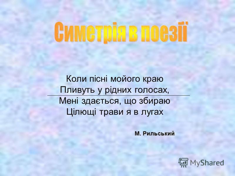 М. Рильський Коли пісні мойого краю Пливуть у рідних голосах, Мені здається, що збираю Цілющі трави я в лугах