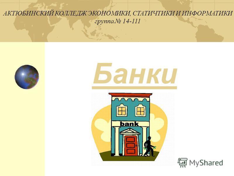 Банки АКТЮБИНСКИЙ КОЛЛЕДЖ ЭКОНОМИКИ, СТАТИЧТИКИ И ИНФОРМАТИКИ группа 14-111