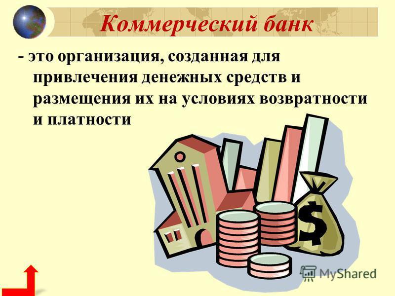 Коммерческий банк - это организация, созданная для привлечения денежных средств и размещения их на условиях возвратности и платности