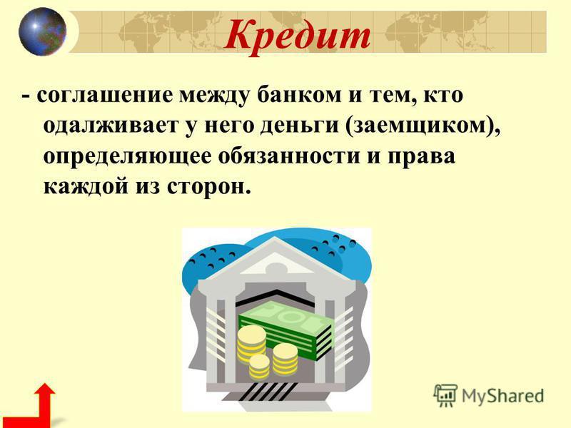 Кредит - соглашение между банком и тем, кто одалживает у него деньги (заемщиком), определяющее обязанности и права каждой из сторон.