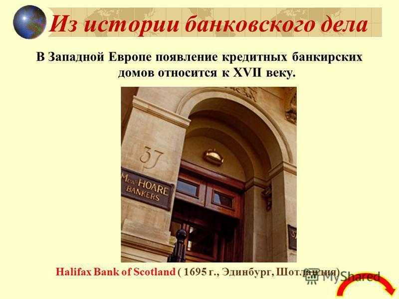 Из истории банковского дела В Западной Европе появление кредитных банкирских домов относится к XVII веку. Halifax Bank of Scotland ( 1695 г., Эдинбург, Шотландия)