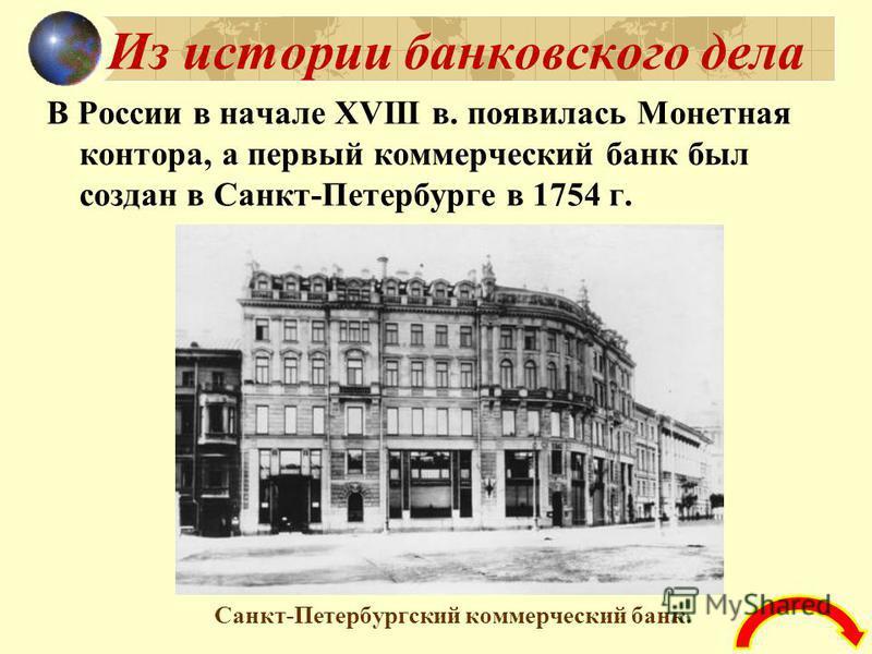 Из истории банковского дела В России в начале XVIII в. появилась Монетная контора, а первый коммерческий банк был создан в Санкт-Петербурге в 1754 г. Санкт-Петербургский коммерческий банк.