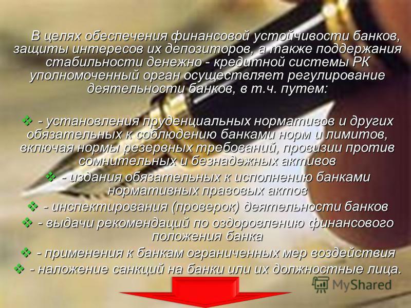 В целях обеспечения финансовой устойчивости банков, защиты интересов их депозиторов, а также поддержания стабильности денежно - кредитной системы РК уполномоченный орган осуществляет регулирование деятельности банков, в т.ч. путем: - установления пру