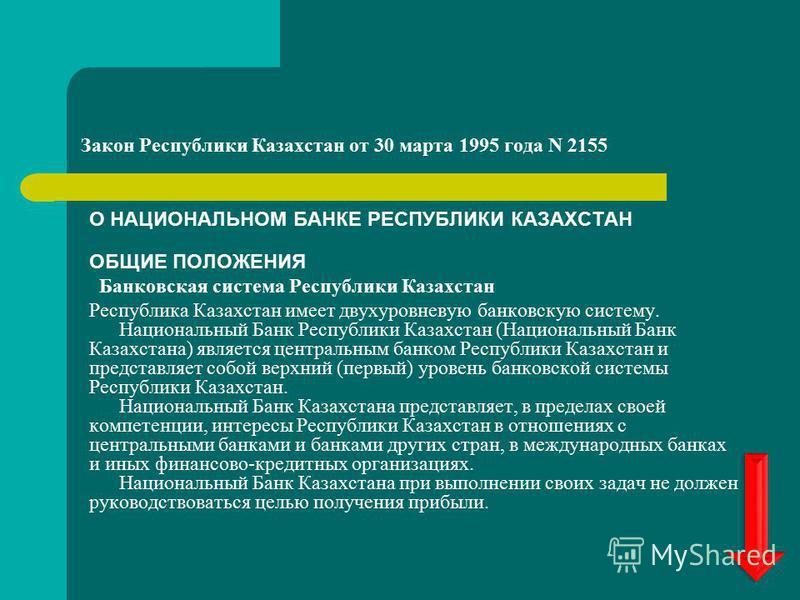 Закон Республики Казахстан от 30 марта 1995 года N 2155 О НАЦИОНАЛЬНОМ БАНКЕ РЕСПУБЛИКИ КАЗАХСТАН ОБЩИЕ ПОЛОЖЕНИЯ Банковская система Республики Казахстан Республика Казахстан имеет двухуровневую банковскую систему. Национальный Банк Республики Казахс