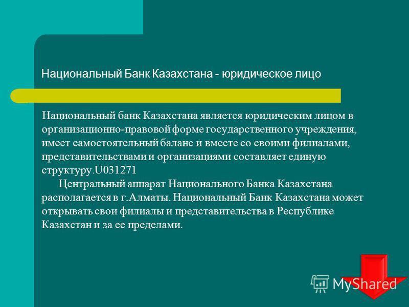 Национальный Банк Казахстана - юридическое лицо Национальный банк Казахстана является юридическим лицом в организационно-правовой форме государственного учреждения, имеет самостоятельный баланс и вместе со своими филиалами, представительствами и орга