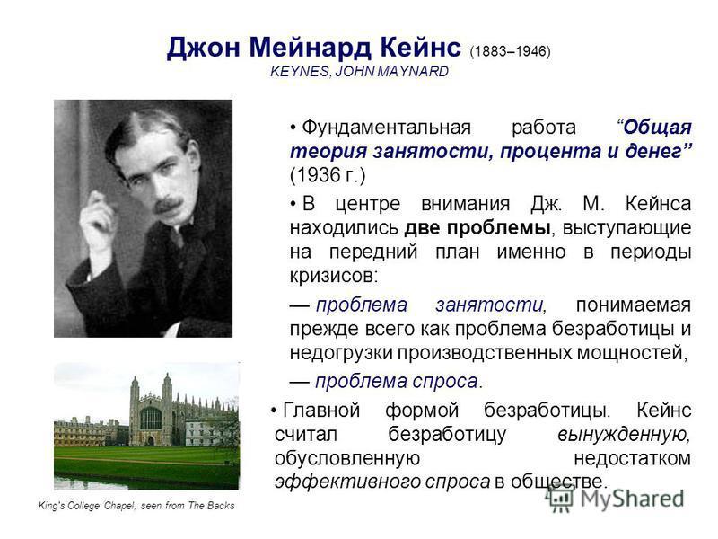 Джон Мейнард Кейнс (1883–1946) KEYNES, JOHN MAYNARD Фундаментальная работа Общая теория занятости, процента и денег (1936 г.) В центре внимания Дж. М. Кейнса находились две проблемы, выступающие на передний план именно в периоды кризисов: проблема за
