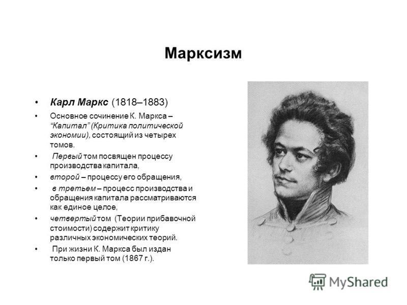 Марксизм Карл Маркс (1818–1883) Основное сочинение К. Маркса – Капитал (Критика политической экономии), состоящий из четырех томов. Первый том посвящен процессу производства капитала, второй – процессу его обращения, в третьем – процесс производства
