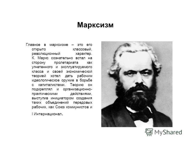 Марксизм Главное в марксизме – это его открыто классовый, революционный характер. К. Маркс сознательно встал на сторону пролетариата как угнетенного и эксплуатируемого класса и своей экономической теорией хотел дать рабочим идеологическое оружие в бо
