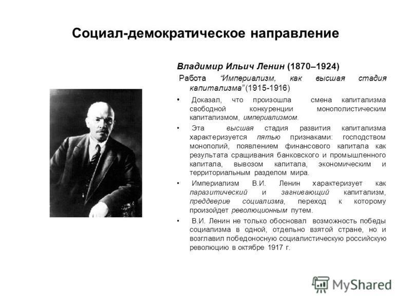 Социал-демократическое направление Владимир Ильич Ленин (1870–1924) Работа Империализм, как высшая стадия капитализма (1915-1916) Доказал, что произошла смена капитализма свободной конкуренции монополистическим капитализмом, империализмом. Эта высшая