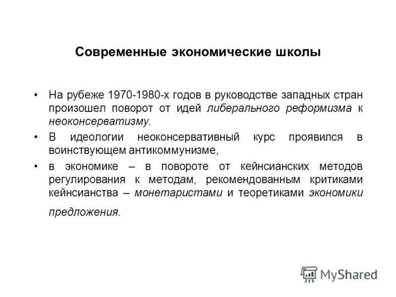 Современные экономические школы На рубеже 1970-1980-х годов в руководстве западных стран произошел поворот от идей либерального реформизма к неоконсерватизму. В идеологии неоконсервативный курс проявился в воинствующем антикоммунизме, в экономике – в