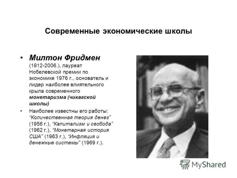 Современные экономические школы Милтон Фридмен (1912-2006.), лауреат Нобелевской премии по экономике 1976 г., основатель и лидер наиболее влиятельного крыла современного монетаризма (чикагской школы) Наиболее известны его работы: Количественная теори