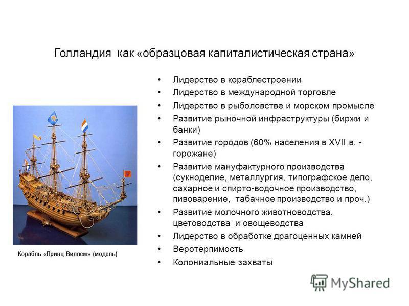 Голландия как «образцовая капиталистическая страна» Лидерство в кораблестроении Лидерство в международной торговле Лидерство в рыболовстве и морском промысле Развитие рыночной инфраструктуры (биржи и банки) Развитие городов (60% населения в XVII в. -