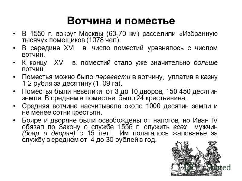 Вотчина и поместье В 1550 г. вокруг Москвы (60-70 км) расселили «Избранную тысячу» помещиков (1078 чел). В середине XVI в. число поместий уравнялось с числом вотчин. К концу XVI в. поместий стало уже значительно больше вотчин. Поместья можно было пер