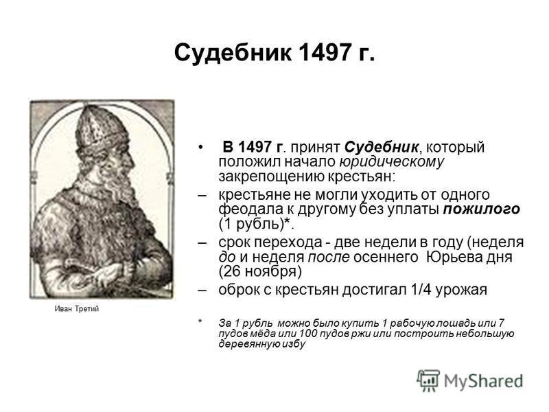 Судебник 1497 г. В 1497 г. принят Судебник, который положил начало юридическому закрепощению крестьян: –крестьяне не могли уходить от одного феодала к другому без уплаты пожилого (1 рубль)*. –срок перехода - две недели в году (неделя до и неделя посл