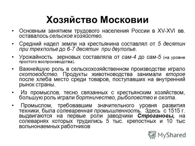 Хозяйство Московии Основным занятием трудового населения России в XV-ХVI вв. оставалось сельское хозяйство. Средний надел земли на крестьянина составлял от 5 десятин при трехполье до 6-7 десятин при двуполье. Урожайность зерновых составляла от сам-4