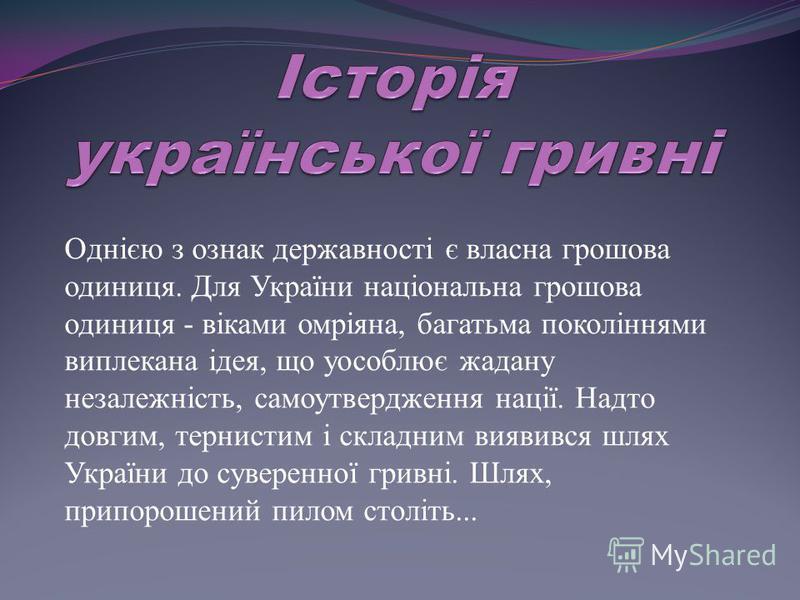 Однією з ознак державності є власна грошова одиниця. Для України національна грошова одиниця - віками омріяна, багатьма поколіннями виплекана ідея, що уособлює жадану незалежність, самоутвердження нації. Надто довгим, тернистим і складним виявився шл