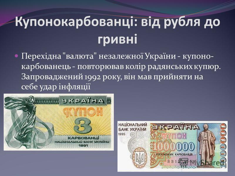 Купонокарбованці: від рубля до гривні Перехідна валюта незалежної України - купоно- карбованець - повторював колір радянських купюр. Запроваджений 1992 року, він мав прийняти на себе удар інфляції