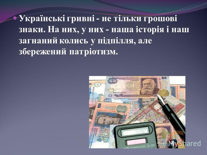 Українські гривні - не тільки грошові знаки. На них, у них - наша історія і наш загнаний колись у підпілля, але збережений патріотизм.
