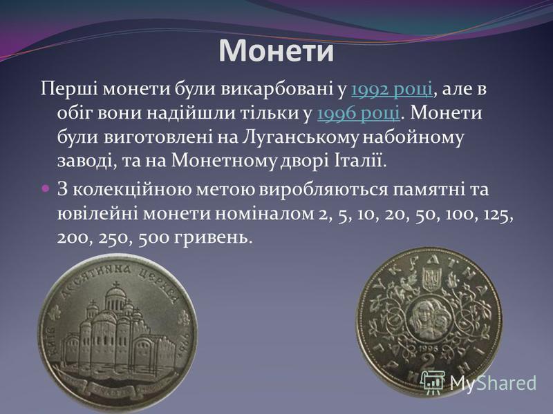 Монети Перші монети були викарбовані у 1992 році, але в обіг вони надійшли тільки у 1996 році. Монети були виготовлені на Луганському набойному заводі, та на Монетному дворі Італії.1992 році1996 році З колекційною метою виробляються памятні та ювілей