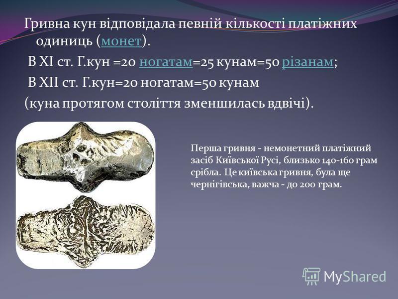 Гривна кун відповідала певній кількості платіжних одиниць (монет).монет В XI ст. Г.кун =20 ногатам=25 кунам=50 різанам;ногатамрізанам В ХІІ ст. Г.кун=20 ногатам=50 кунам (куна протягом століття зменшилась вдвічі). Перша гривня - немонетний платіжний