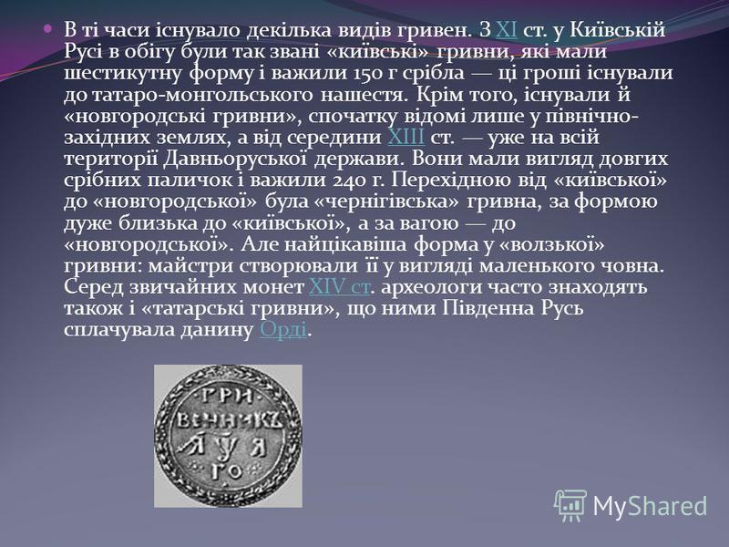 В ті часи існувало декілька видів гривен. З XI ст. у Київській Русі в обігу були так звані «київські» гривни, які мали шестикутну форму і важили 150 г срібла ці гроші існували до татаро-монгольського нашестя. Крім того, існували й «новгородські гривн