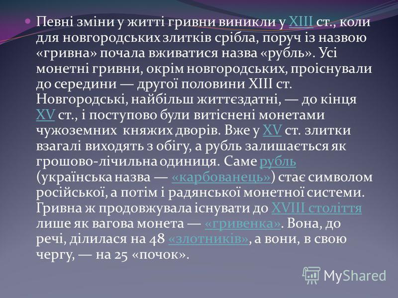 Певні зміни у житті гривни виникли у XIII ст., коли для новгородських злитків срібла, поруч із назвою «гривна» почала вживатися назва «рубль». Усі монетні гривни, окрім новгородських, проіснували до середини другої половини ХІІІ ст. Новгородські, най
