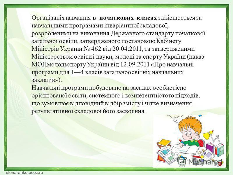 Організація навчання в початкових класах здійснюється за навчальними програмами інваріантної складової, розробленими на виконання Державного стандарту початкової загальної освіти, затвердженого постановою Кабінету Міністрів України 462 від 20.04.2011