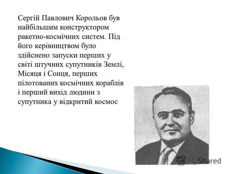 Сергій Павлович Корольов був найбільшим конструктором ракетно-космічних систем. Під його керівництвом було здійснено запуски перших у світі штучних супутників Землі, Місяця і Сонця, перших пілотованих космічних кораблів і перший вихід людини з супутн
