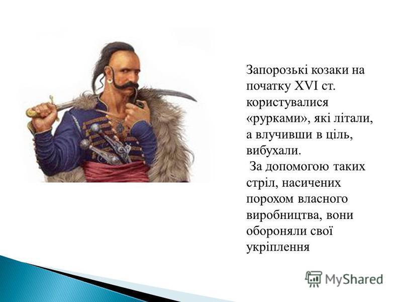 Запорозькі козаки на початку XVI ст. користувалися «рурками», які літали, а влучивши в ціль, вибухали. За допомогою таких стріл, насичених порохом власного виробництва, вони обороняли свої укріплення