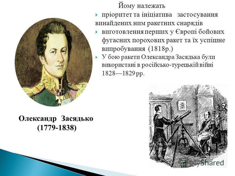Олександр Засядько (1779-1838) Йому належать пріоритет та ініціатива застосування винайдених ним ракетних снарядів виготовлення перших у Європі бойових фугасних порохових ракет та їх успішне випробування (1818р.) У бою ракети Олександра Засядька були