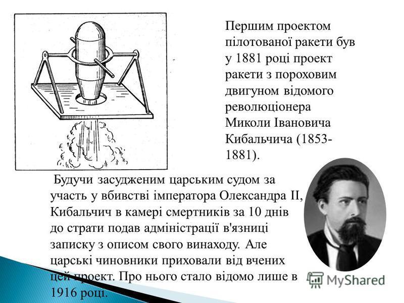 Першим проектом пілотованої ракети був у 1881 році проект ракети з пороховим двигуном відомого революціонера Миколи Івановича Кибальчича (1853- 1881). Будучи засудженим царським судом за участь у вбивстві імператора Олександра II, Кибальчич в камері