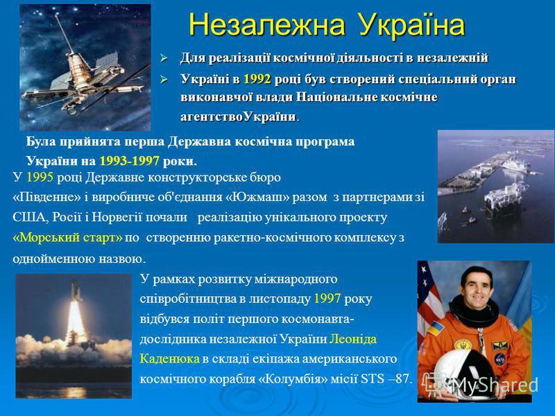 Незалежна Україна Для реалізації космічної діяльності в незалежній Для реалізації космічної діяльності в незалежній Україні в 1992 році був створений спеціальний орган виконавчої влади Національне космічне агентствоУкраїни. Україні в 1992 році був ст