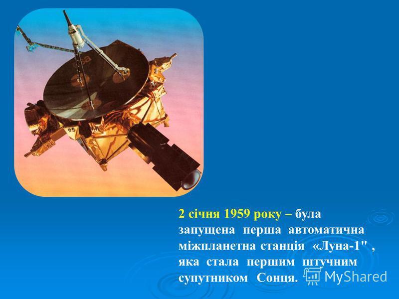 2 січня 1959 року – була запущена перша автоматична міжпланетна станція «Луна-1, яка стала першим штучним супутником Сонця.
