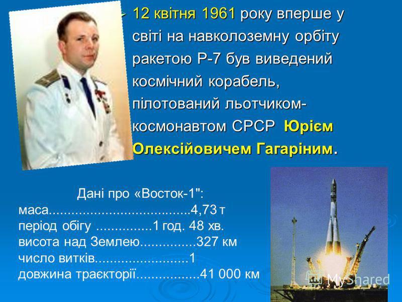 12 квітня 1961 року вперше у світі на навколоземну орбіту ракетою Р-7 був виведений космічний корабель, пілотований льотчиком- космонавтом СРСР Юрієм Олексійовичем Гагаріним. 12 квітня 1961 року вперше у світі на навколоземну орбіту ракетою Р-7 був в