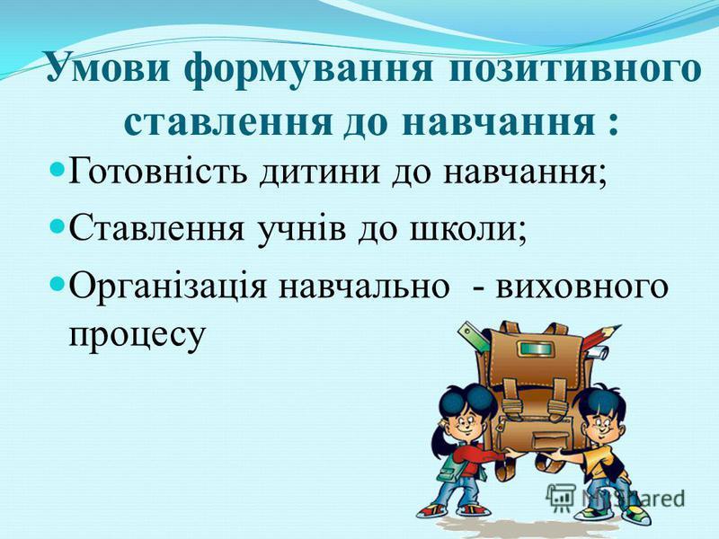 Умови формування позитивного ставлення до навчання : Готовність дитини до навчання; Ставлення учнів до школи; Організація навчально - виховного процесу