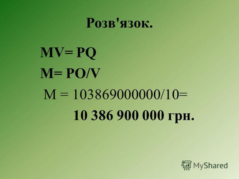 Задача. За рівнянням Фішера розрахуйте суму грошової маси, яка перебувала в Україні в обігу у 1998р., якщо обсяг номінального внутрішнього продукту становив 103 869 млн. грн., а швидкість обігу грошей - 10 разів на рік.