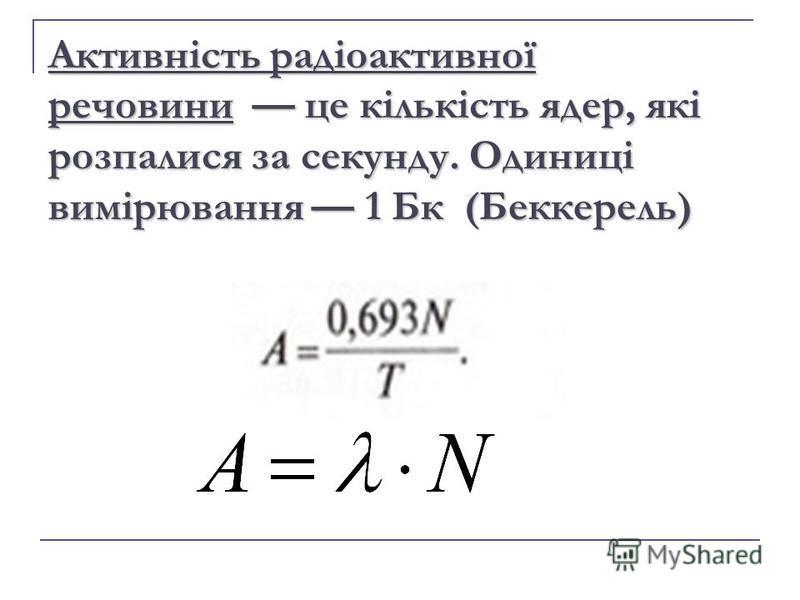Активність радіоактивної речовини це кількість ядер, які розпалися за секунду. Одиниці вимірювання 1 Бк (Беккерель)