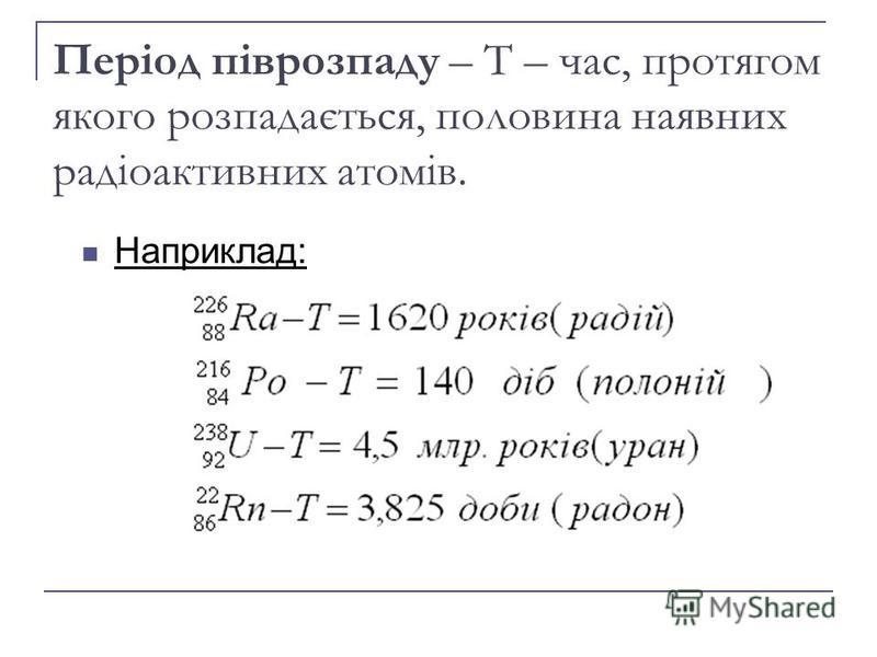 Період піврозпаду – Т – час, протягом якого розпадається, половина наявних радіоактивних атомів. Наприклад:
