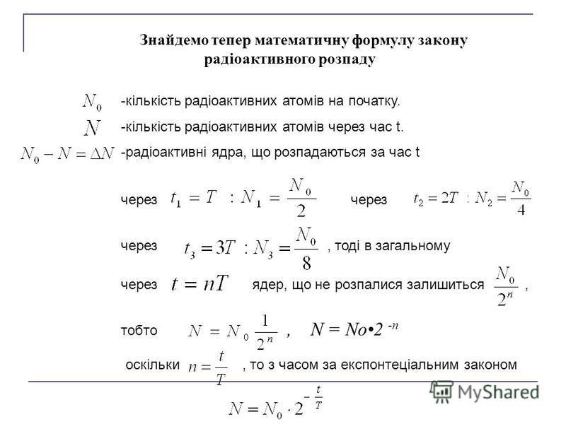 Знайдемо тепер математичну формулу закону радіоактивного розпаду -кількість радіоактивних атомів на початку. -кількість радіоактивних атомів через час t. -радіоактивні ядра, що розпадаються за час t через через, тоді в загальному через ядер, що не ро