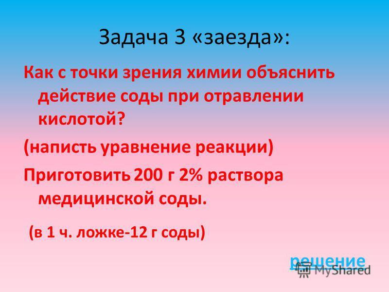 Задача 3 «заезда»: Как с точки зрения химии объяснить действие соды при отравлении кислотой? (написать уравнение реакции) Приготовить 200 г 2% раствора медицинской соды. (в 1 ч. ложке-12 г соды) решение