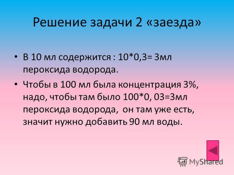 Решение задачи 2 «заезда» В 10 мл содержится : 10*0,3= 3 мл пероксида водорода. Чтобы в 100 мл была концентрация 3%, надо, чтобы там было 100*0, 03=3 мл пероксида водорода, он там уже есть, значит нужно добавить 90 мл воды.