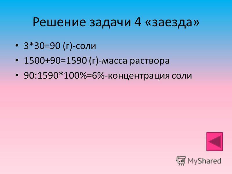 Решение задачи 4 «заезда» 3*30=90 (г)-соли 1500+90=1590 (г)-масса раствора 90:1590*100%=6%-концентрация соли