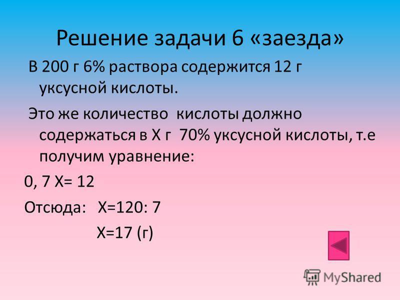 Решение задачи 6 «заезда» В 200 г 6% раствора содержится 12 г уксусной кислоты. Это же количество кислоты должно содержаться в Х г 70% уксусной кислоты, т.е получим уравнение: 0, 7 Х= 12 Отсюда: Х=120: 7 Х=17 (г)