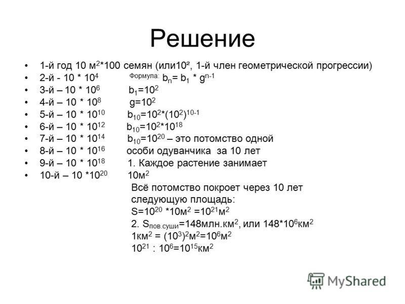 Решение 1-й год 10 м 2 *100 семян (или 10 ², 1-й член геометрической прогрессии) 2-й - 10 * 10 4 Формула: b n = b 1 * g n-1 3-й – 10 * 10 6 b 1 =10 2 4-й – 10 * 10 8 g=10 2 5-й – 10 * 10 10 b 10 =10 2 *(10 2 ) 10-1 6-й – 10 * 10 12 b 10 =10 2 *10 18