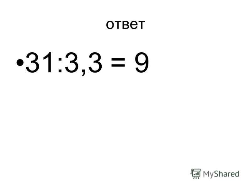 ответ 31:3,3 = 9
