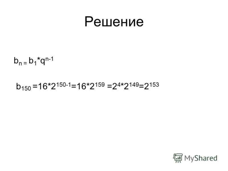 Решение b n = b 1 *q n-1 b 150 =16*2 150-1 =16*2 159 =2 4 *2 149 =2 153