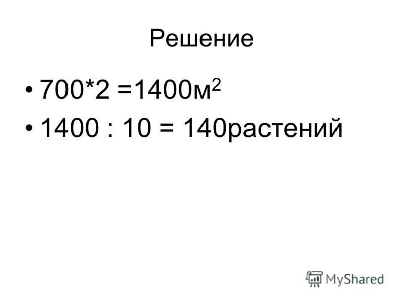 Решение 700*2 =1400 м 2 1400 : 10 = 140 растений