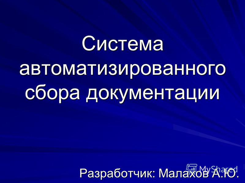 Система автоматизированного сбора документации Разработчик: Малахов А.Ю.